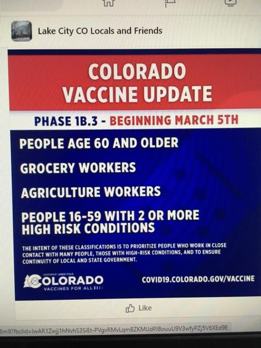 May be an image of text that says 'ی Lake City Co Locals and Friends PHASE 1B.3 COLORADO VACCINE UPDATE BEGINNING MARCH 5TH PEOPLE AGE 60 AND OLDER GROCERY WORKERS AGRICULTURE WORKERS PEOPLE 16-59 WITH 2 OR MORE HIGH RISK CONDITIONS THE INTENT OF THESE CLASSIFICATIONS S O PRIORITIZE PEOPLE WHO WORK IN CLOSE CONTACT WITH PEOPLE THOSE WITH HIGH-RISK CONDITIONS, AND TO ENSURE CONTINUITY OF LOCAL AND STATE GOVERNMENT. OLORADO VACCINESFORALLII COVID19.COLORADO.GOV/VACCINE Like'